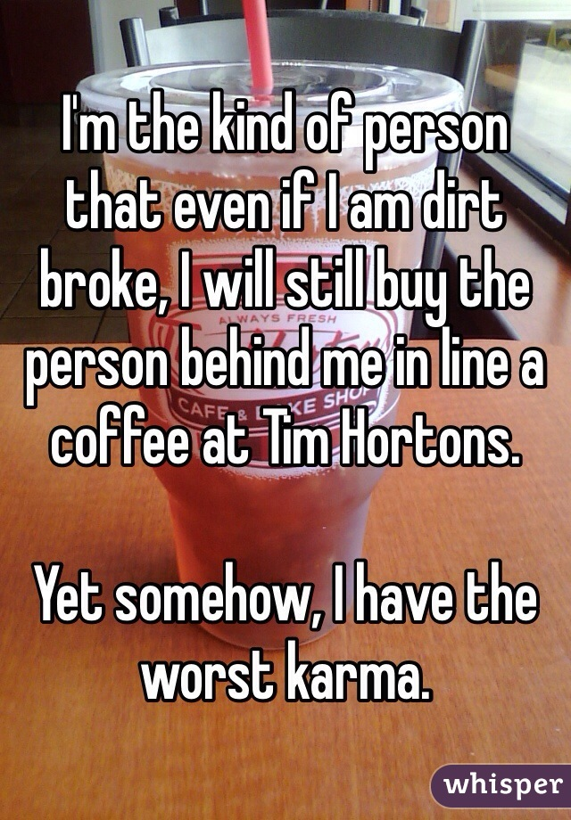 I'm the kind of person that even if I am dirt broke, I will still buy the person behind me in line a coffee at Tim Hortons.   Yet somehow, I have the worst karma.