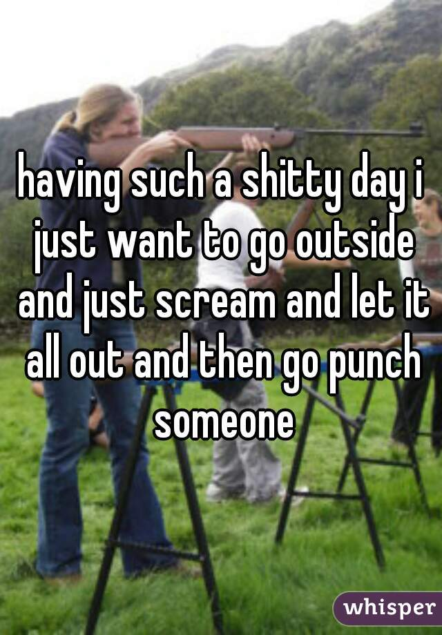 having such a shitty day i just want to go outside and just scream and let it all out and then go punch someone