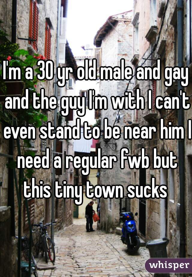 I'm a 30 yr old male and gay and the guy I'm with I can't even stand to be near him I need a regular fwb but this tiny town sucks