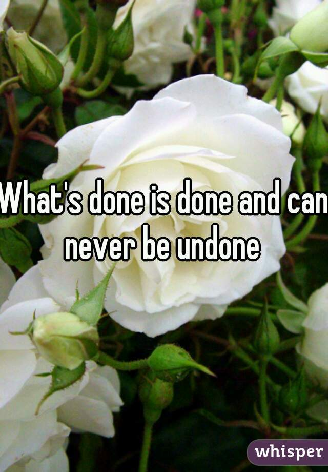 What's done is done and can never be undone
