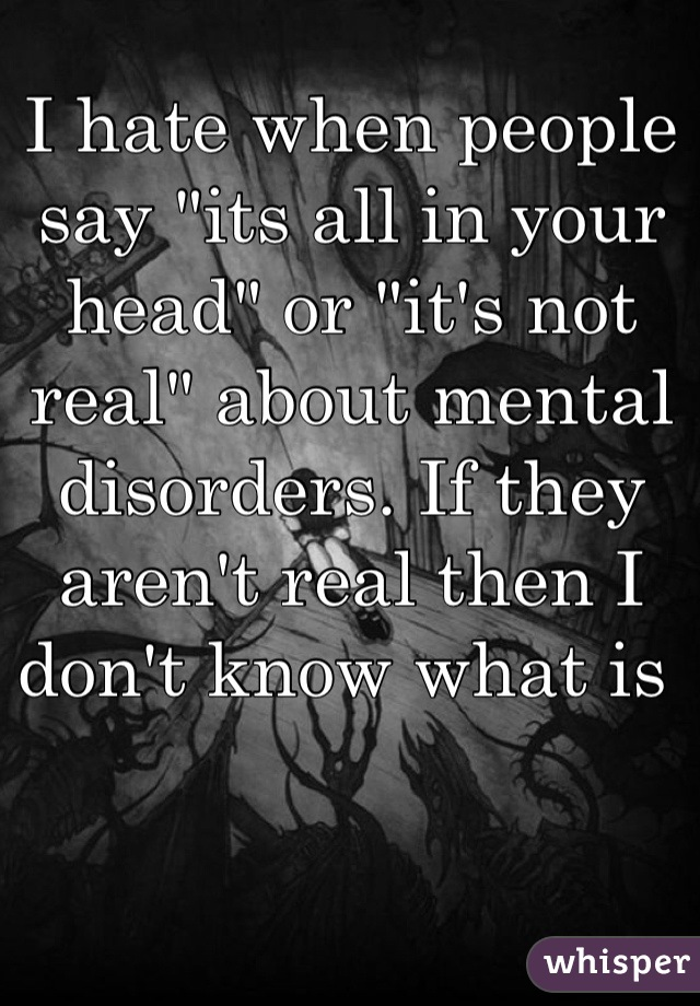 "I hate when people say ""its all in your head"" or ""it's not real"" about mental disorders. If they aren't real then I don't know what is"