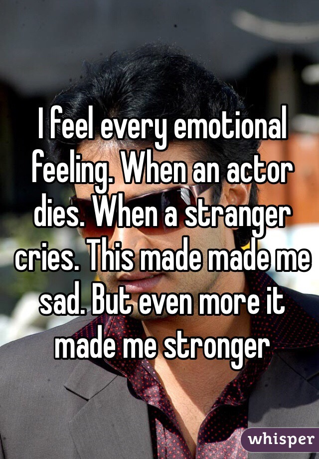I feel every emotional feeling. When an actor dies. When a stranger cries. This made made me sad. But even more it made me stronger