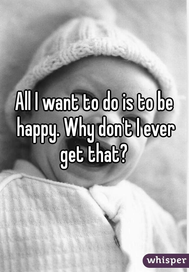 All I want to do is to be happy. Why don't I ever get that?