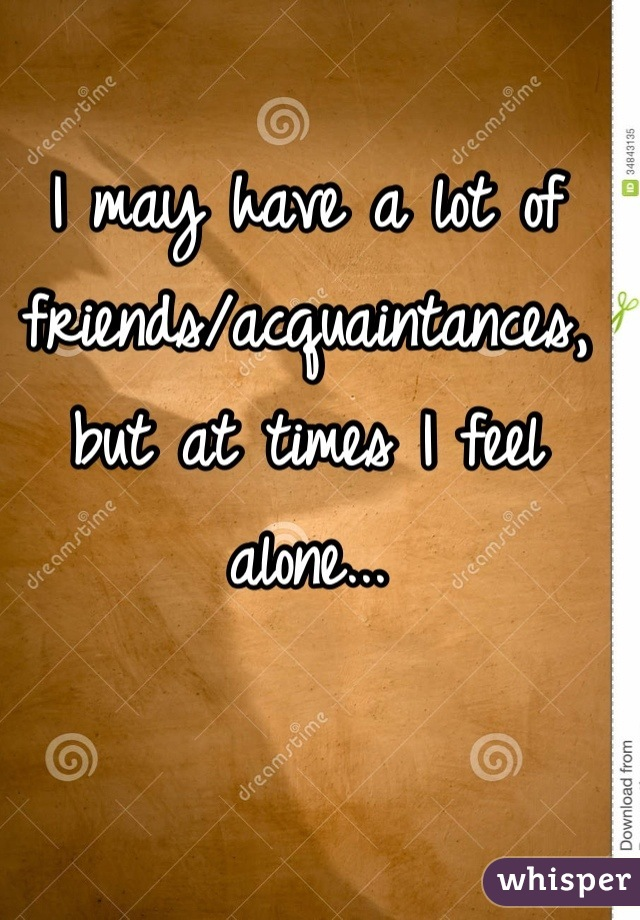 I may have a lot of friends/acquaintances, but at times I feel alone...
