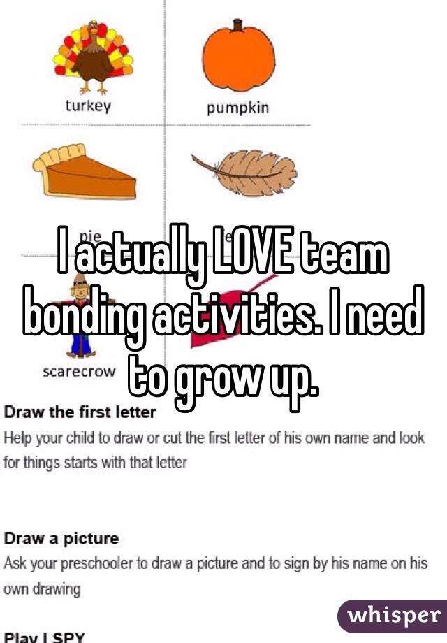 I actually LOVE team bonding activities. I need to grow up.