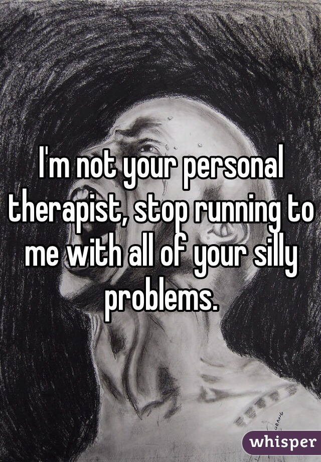 I'm not your personal therapist, stop running to me with all of your silly problems.