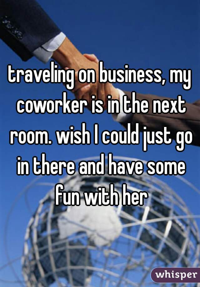 traveling on business, my coworker is in the next room. wish I could just go in there and have some fun with her