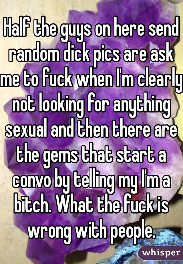 Half the guys on here send random dick pics are ask me to fuck when I'm clearly not looking for anything sexual and then there are the gems that start a convo by telling my I'm a bitch. What the fuck is wrong with people.