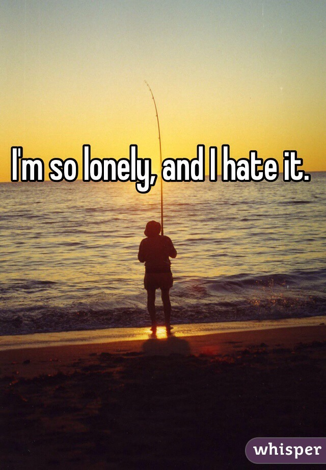 I'm so lonely, and I hate it.