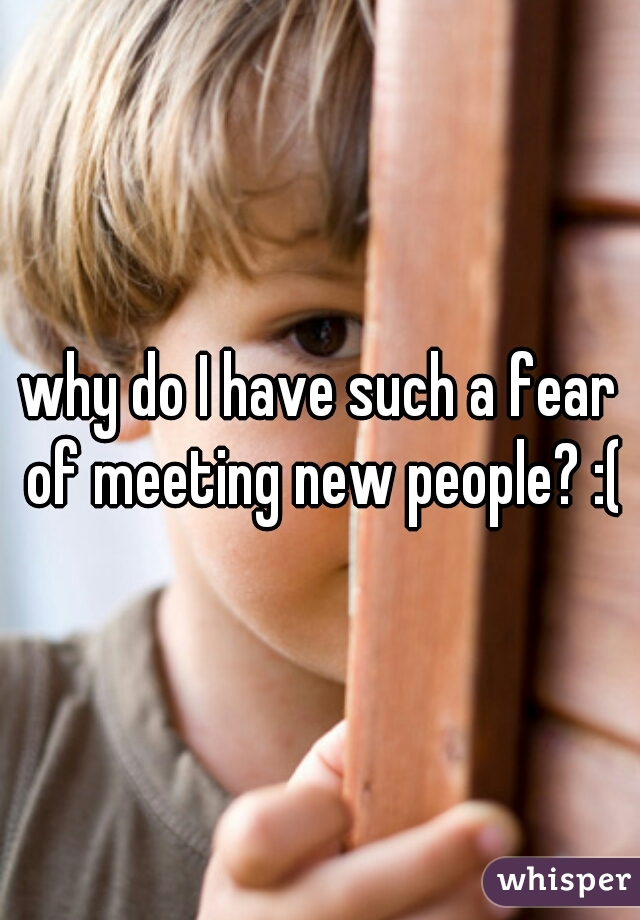 why do I have such a fear of meeting new people? :(