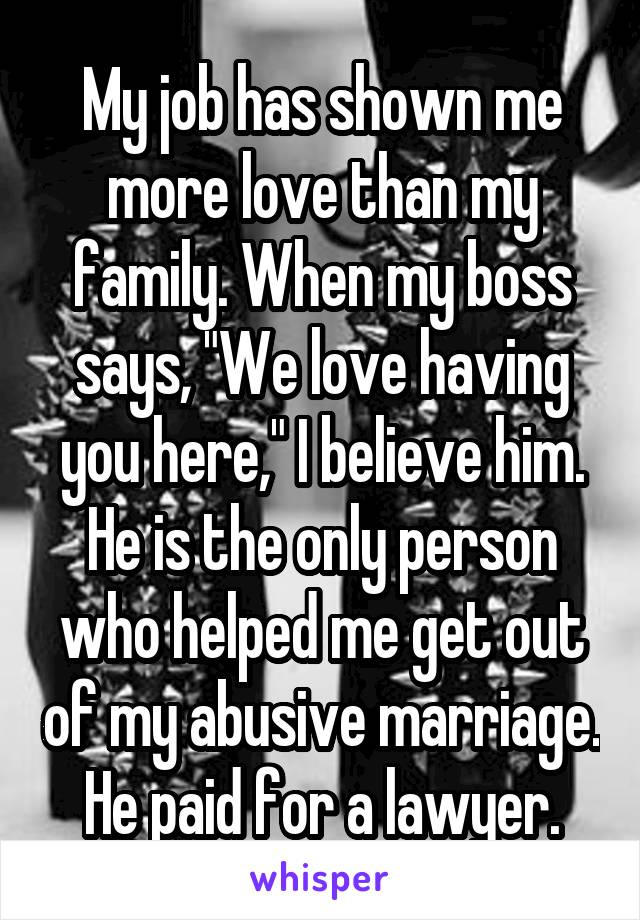 """My job has shown me more love than my family. When my boss says, """"We love having you here,"""" I believe him. He is the only person who helped me get out of my abusive marriage. He paid for a lawyer."""
