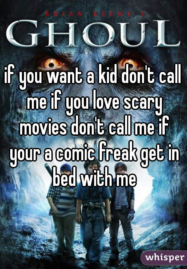if you want a kid don't call me if you love scary movies don't call me if your a comic freak get in bed with me