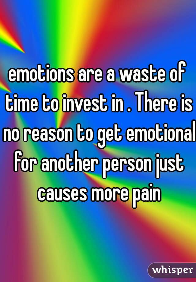 emotions are a waste of time to invest in . There is no reason to get emotional for another person just causes more pain