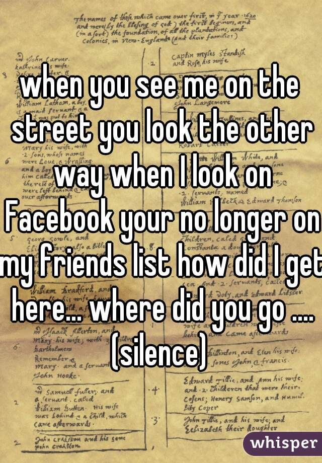 when you see me on the street you look the other way when I look on Facebook your no longer on my friends list how did I get here... where did you go .... (silence)
