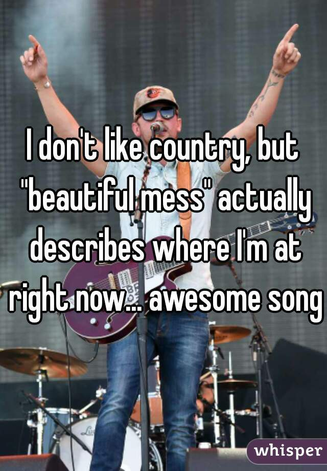 """I don't like country, but """"beautiful mess"""" actually describes where I'm at right now... awesome song."""