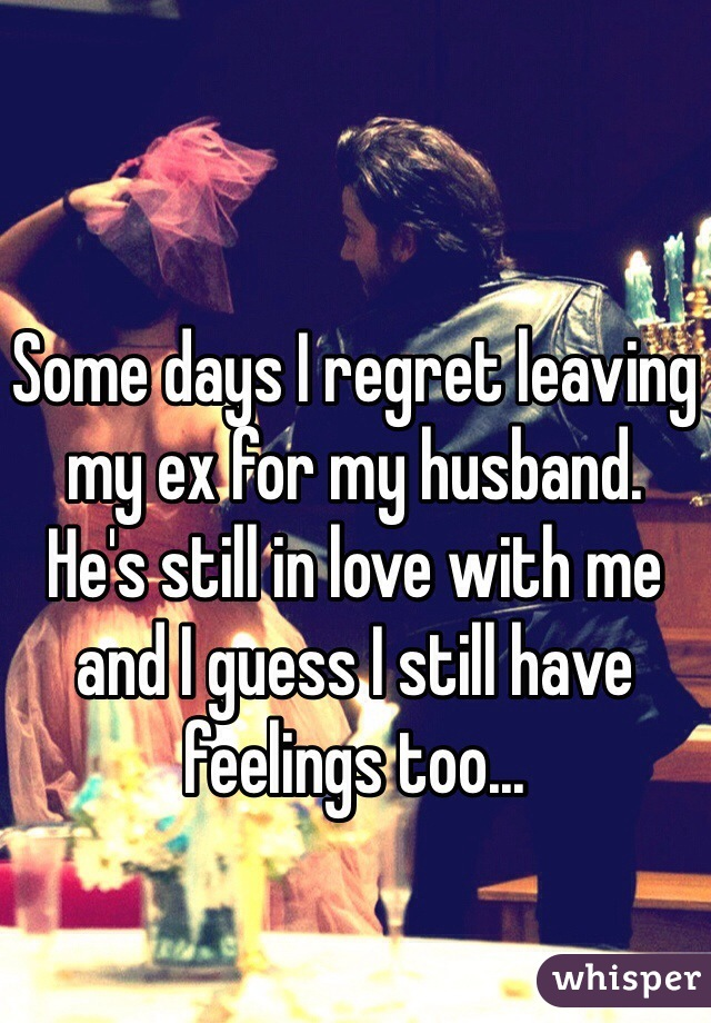 Some days I regret leaving my ex for my husband. He's still in love with me and I guess I still have feelings too...