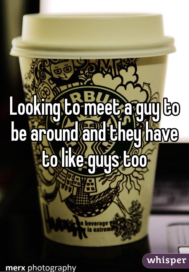 Looking to meet a guy to be around and they have to like guys too