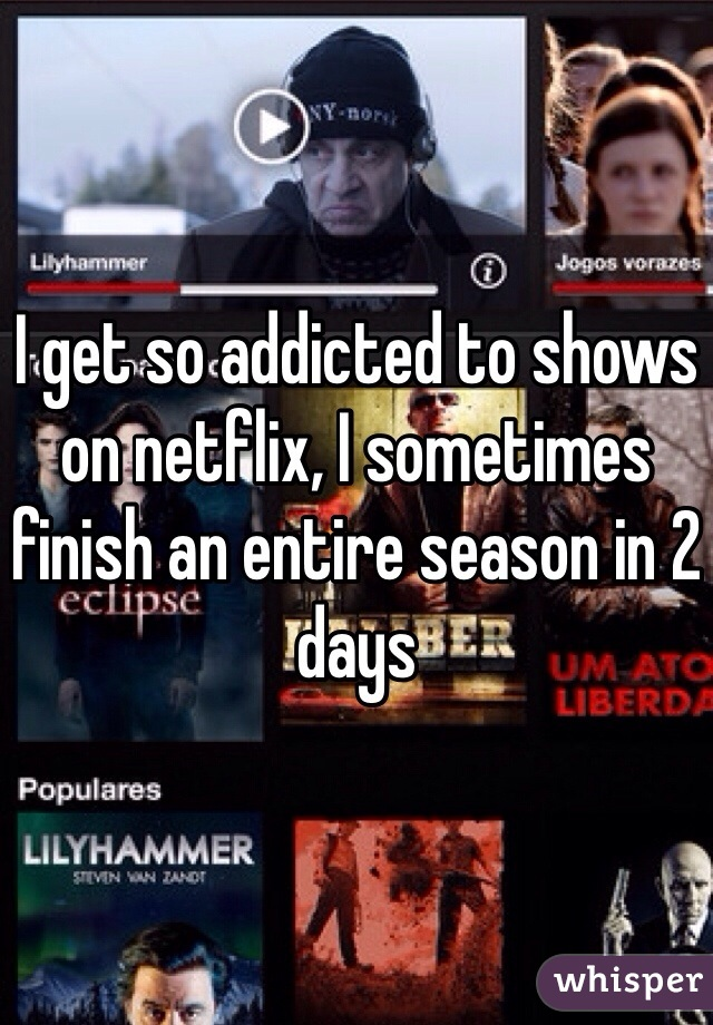 I get so addicted to shows on netflix, I sometimes finish an entire season in 2 days