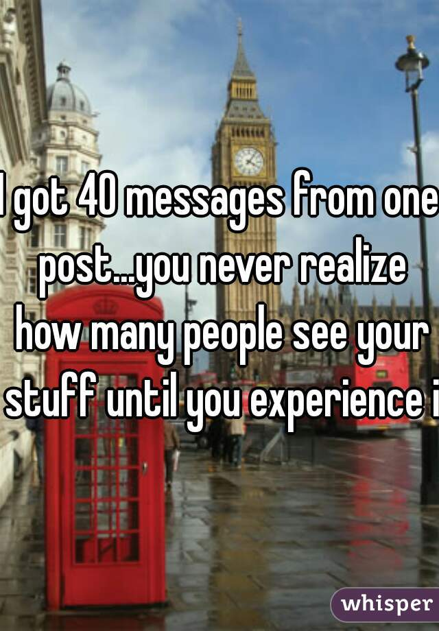 I got 40 messages from one post...you never realize how many people see your stuff until you experience it