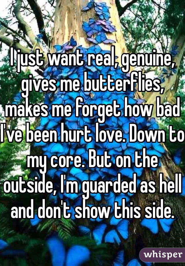 I just want real, genuine, gives me butterflies, makes me forget how bad I've been hurt love. Down to my core. But on the outside, I'm guarded as hell and don't show this side.