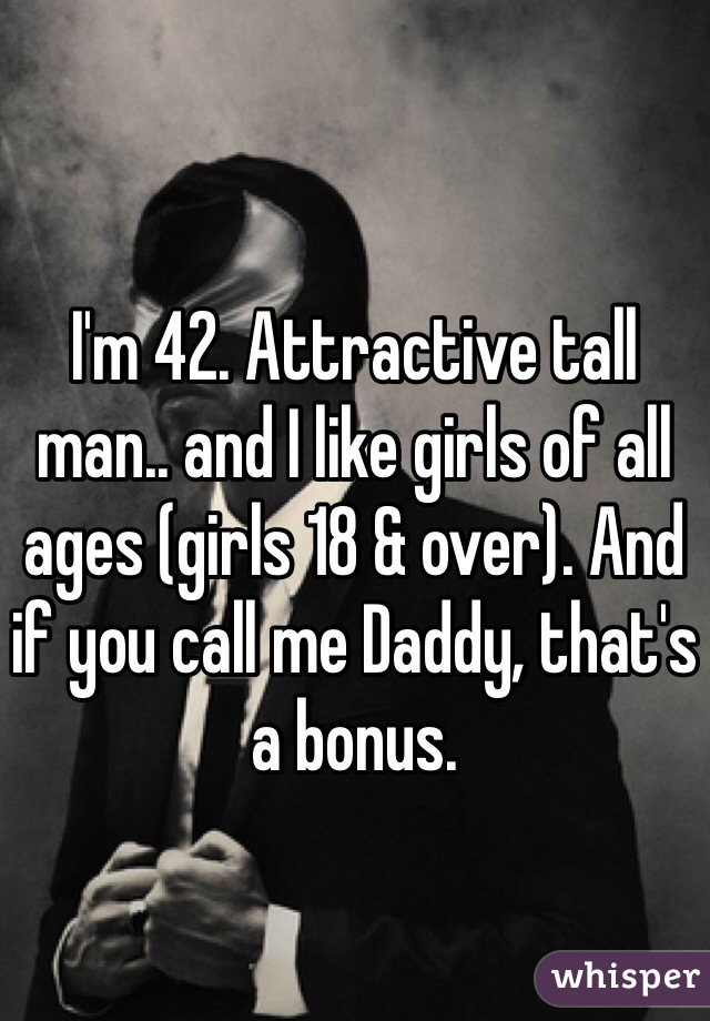 I'm 42. Attractive tall man.. and I like girls of all ages (girls 18 & over). And if you call me Daddy, that's a bonus.
