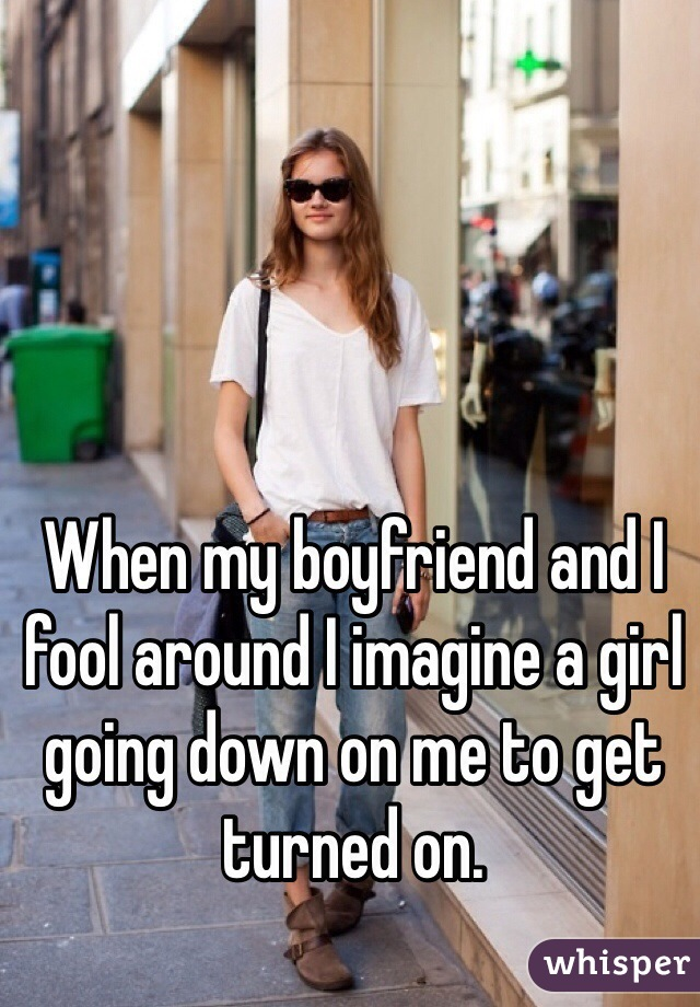 When my boyfriend and I fool around I imagine a girl going down on me to get turned on.