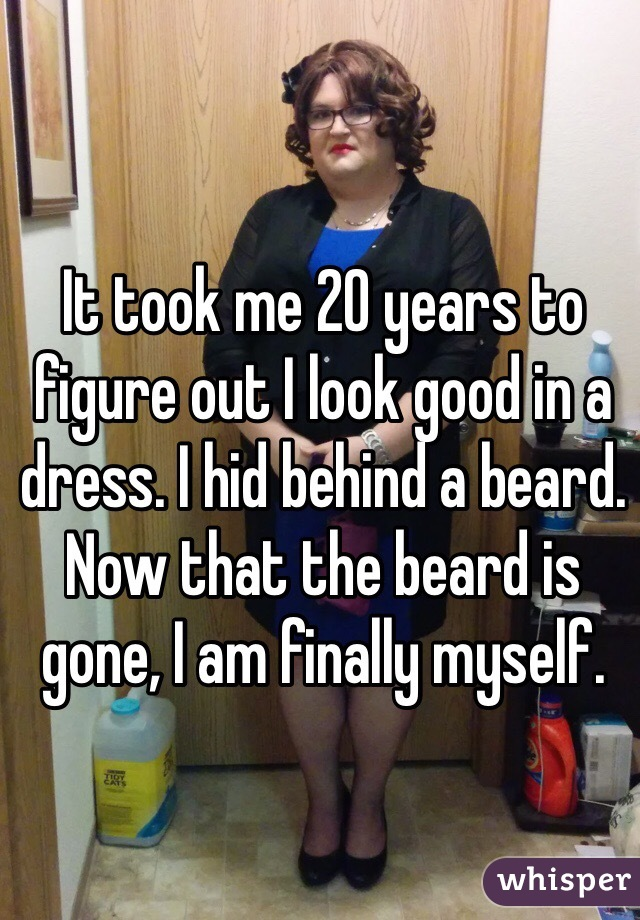 It took me 20 years to figure out I look good in a dress. I hid behind a beard. Now that the beard is gone, I am finally myself.