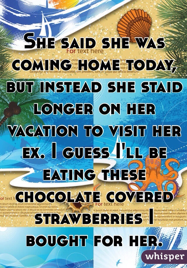 She said she was coming home today, but instead she staid longer on her vacation to visit her ex. I guess I'll be eating these chocolate covered strawberries I bought for her.