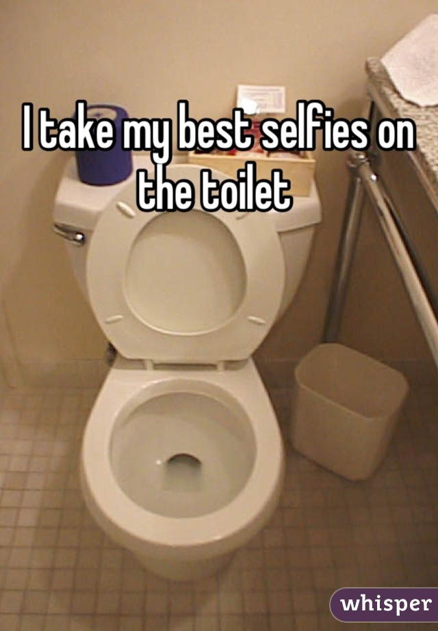 I take my best selfies on the toilet