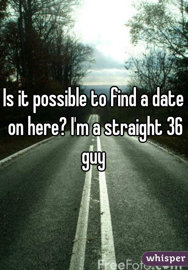 Is it possible to find a date on here? I'm a straight 36 guy