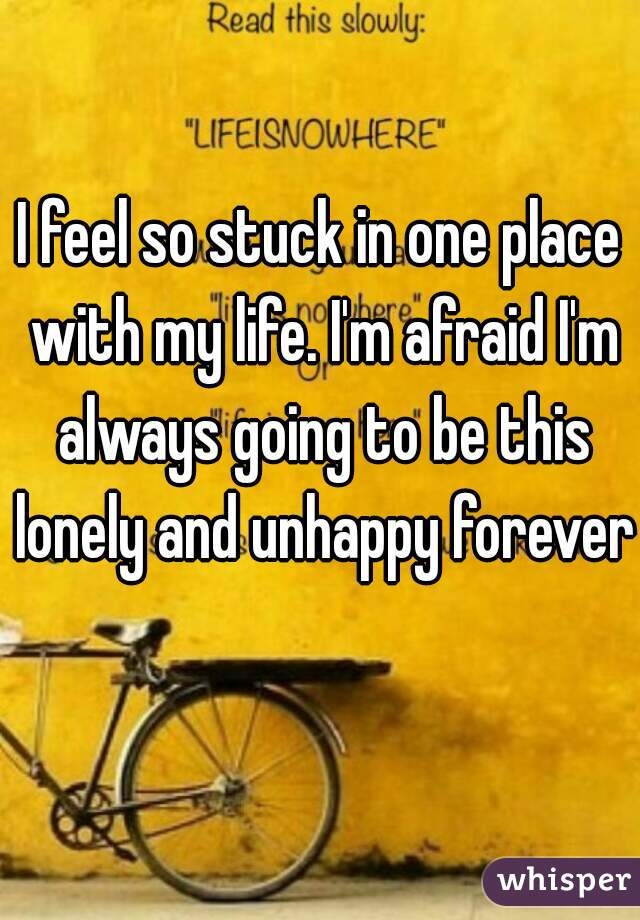 I feel so stuck in one place with my life. I'm afraid I'm always going to be this lonely and unhappy forever