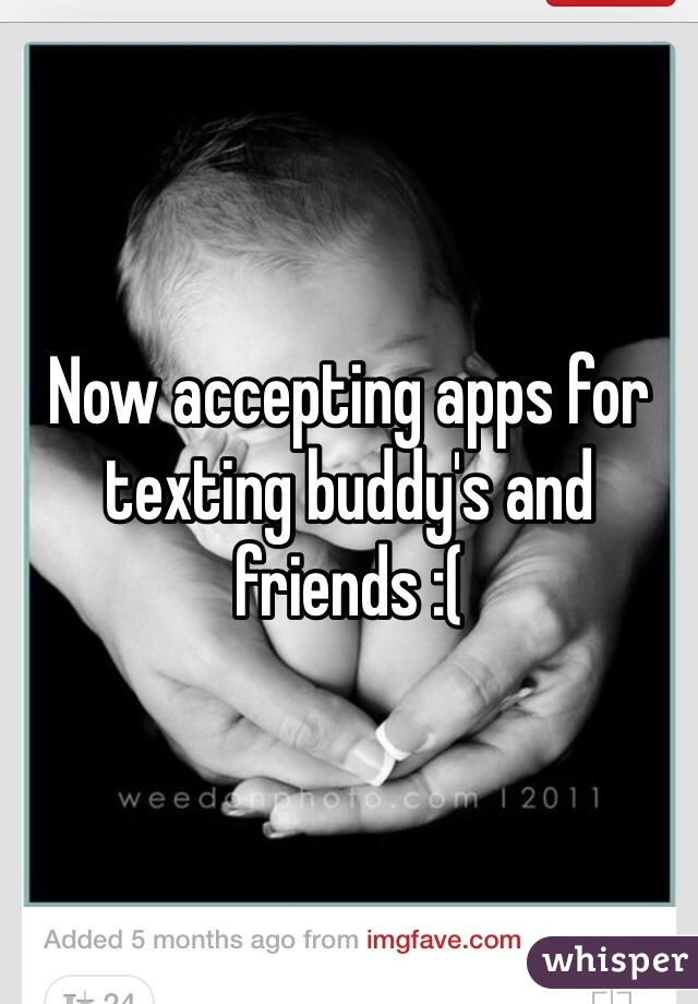 Now accepting apps for texting buddy's and friends :(