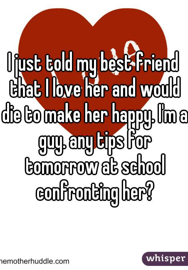 I just told my best friend that I love her and would die to make her happy. I'm a guy. any tips for tomorrow at school confronting her?