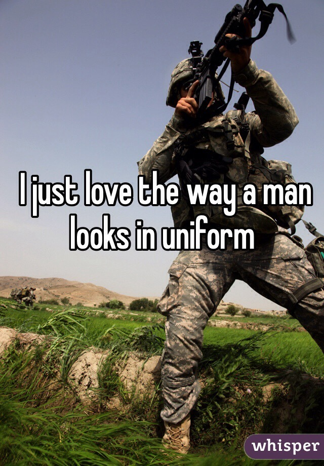 I just love the way a man looks in uniform