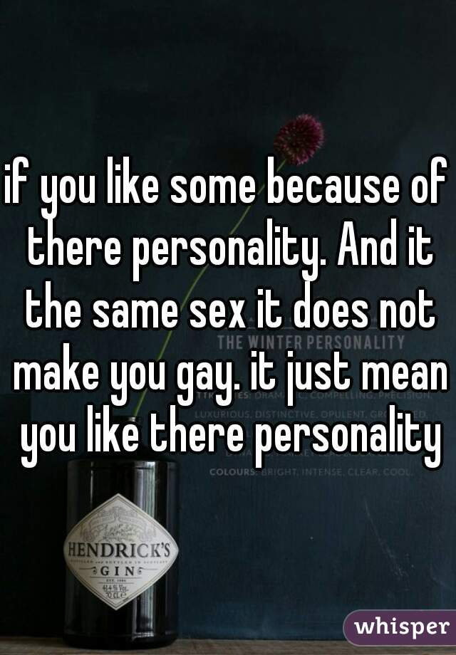 if you like some because of there personality. And it the same sex it does not make you gay. it just mean you like there personality