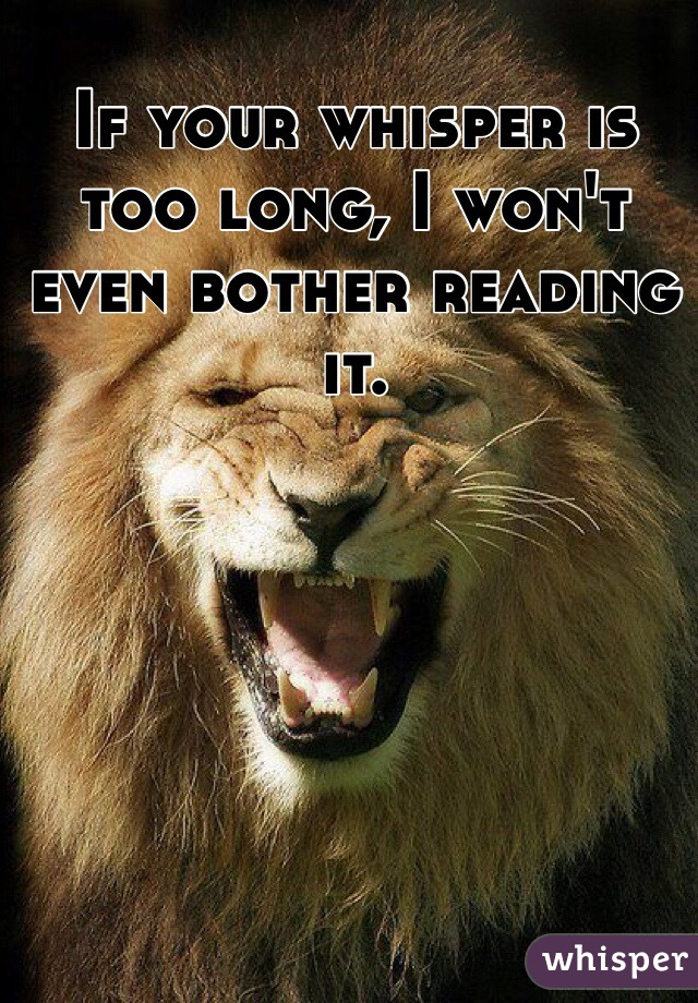 If your whisper is too long, I won't even bother reading it.