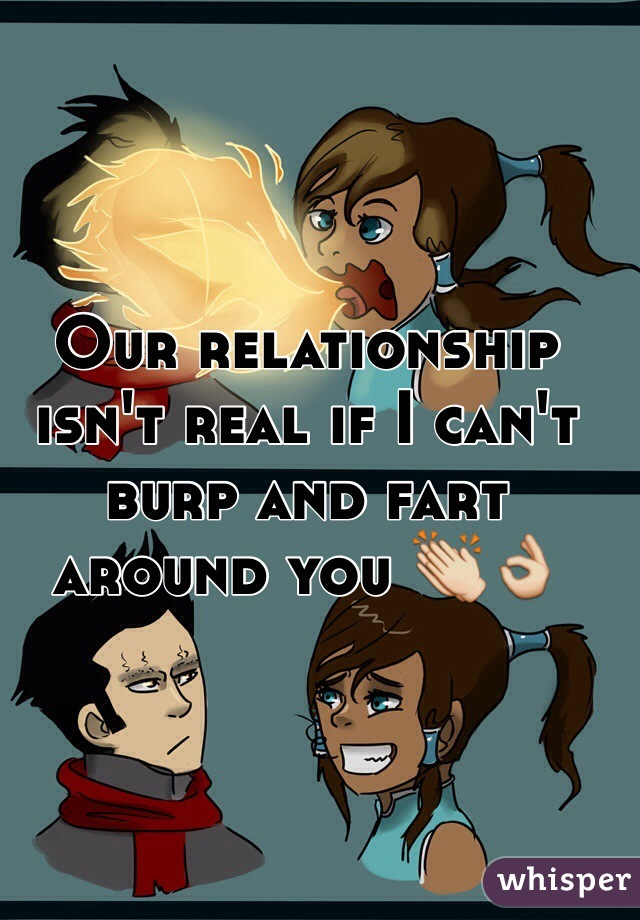 Our relationship isn't real if I can't burp and fart around you 👏👌