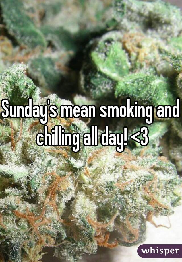 Sunday's mean smoking and chilling all day! <3