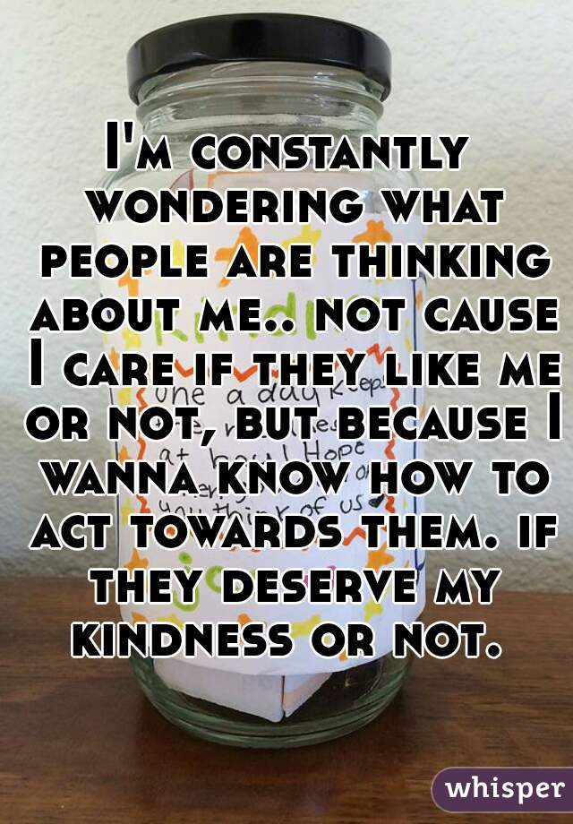 I'm constantly wondering what people are thinking about me.. not cause I care if they like me or not, but because I wanna know how to act towards them. if they deserve my kindness or not.