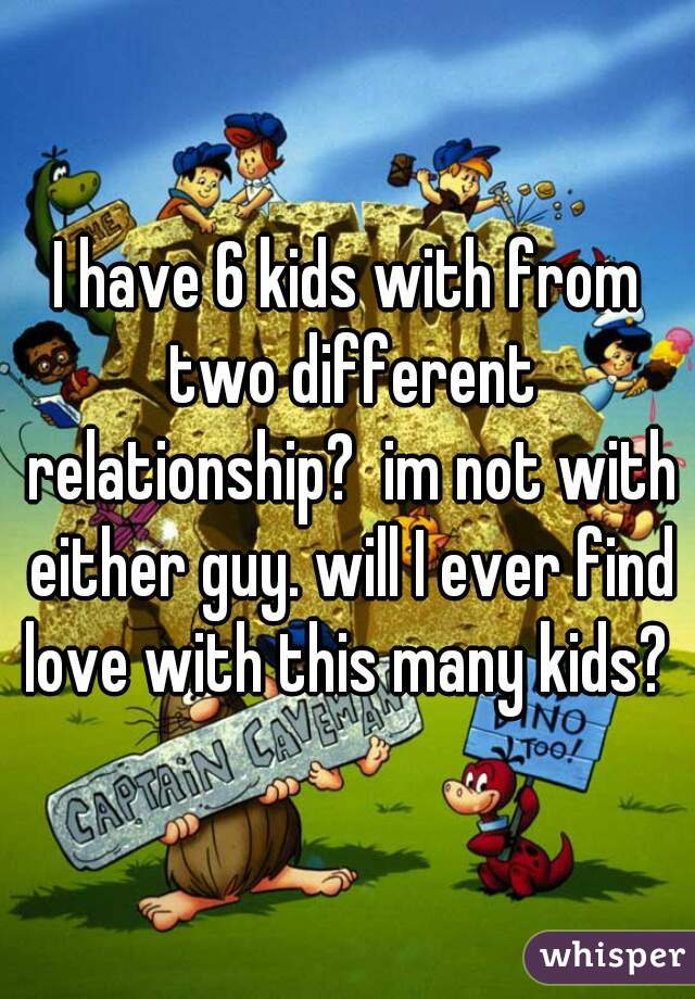 I have 6 kids with from two different relationship?  im not with either guy. will I ever find love with this many kids?