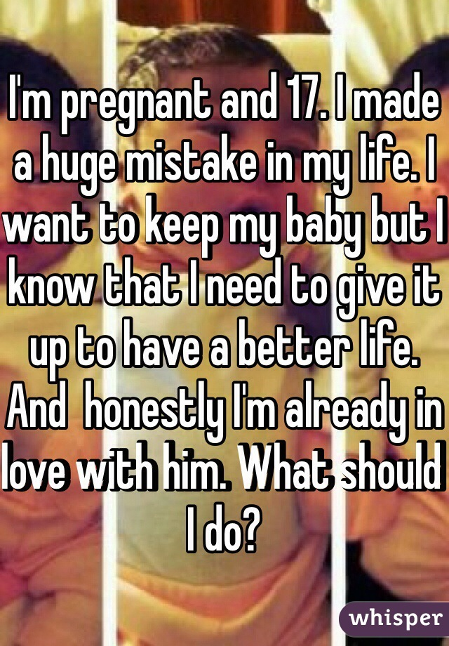 I'm pregnant and 17. I made a huge mistake in my life. I want to keep my baby but I know that I need to give it up to have a better life. And  honestly I'm already in love with him. What should I do?