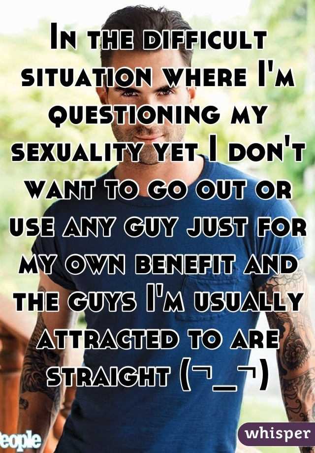 In the difficult situation where I'm questioning my sexuality yet I don't want to go out or use any guy just for my own benefit and the guys I'm usually attracted to are straight (¬_¬)