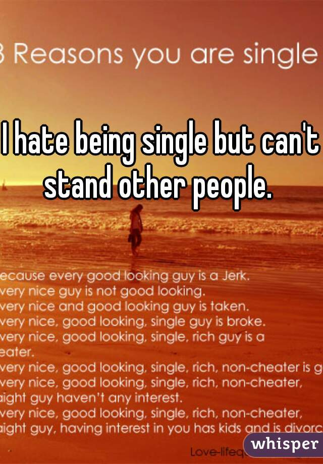 I hate being single but can't stand other people.