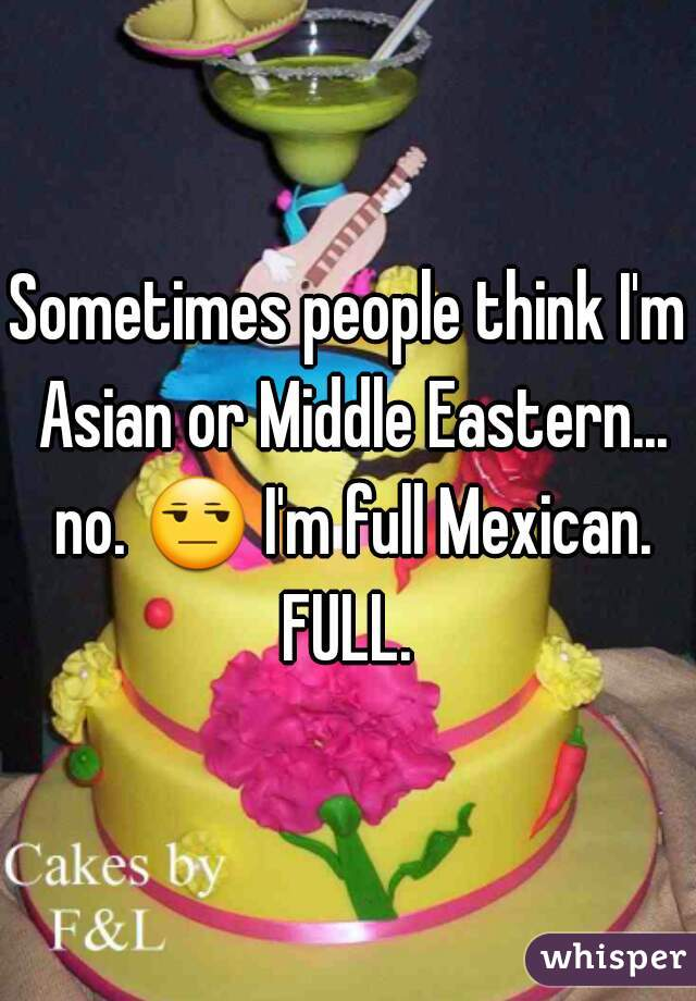 Sometimes people think I'm Asian or Middle Eastern... no. 😒 I'm full Mexican. FULL.