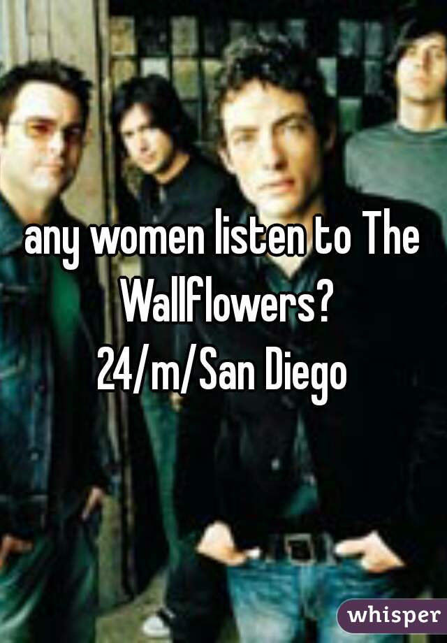 any women listen to The Wallflowers? 24/m/San Diego