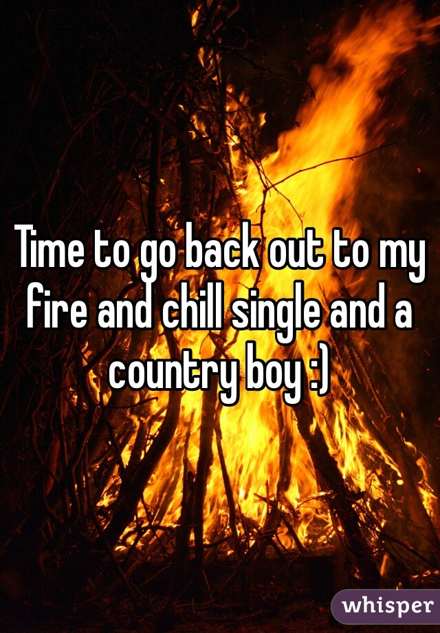 Time to go back out to my fire and chill single and a country boy :)