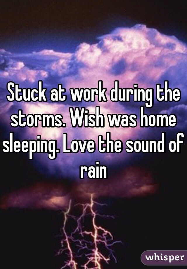Stuck at work during the storms. Wish was home sleeping. Love the sound of rain