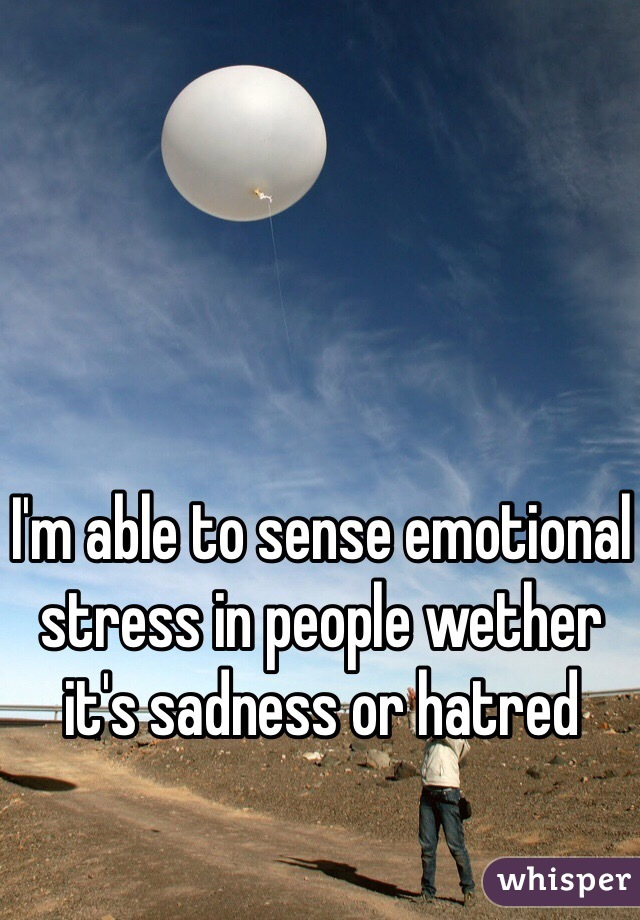 I'm able to sense emotional stress in people wether it's sadness or hatred