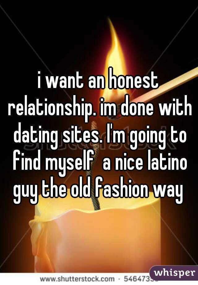 i want an honest relationship. im done with dating sites. I'm going to find myself  a nice latino guy the old fashion way