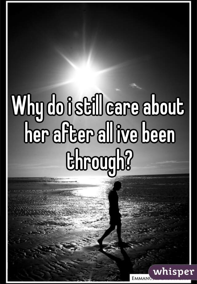 Why do i still care about her after all ive been through?